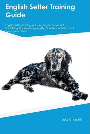 Bog, hæftet English Setter Training Guide English Setter Training Includes: English Setter Tricks, Socializing, Housetraining, Agility, Obedience, Behavioral Trai af Eric Tucker