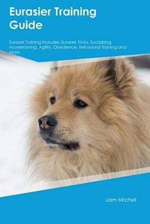 Bog, hæftet Eurasier Training Guide Eurasier Training Includes: Eurasier Tricks, Socializing, Housetraining, Agility, Obedience, Behavioral Training and More af Ian Grant