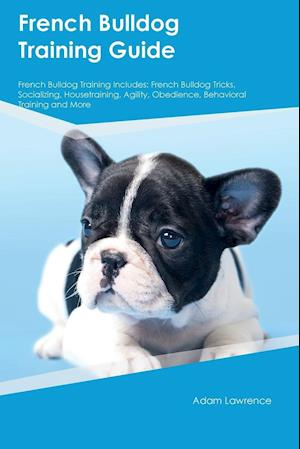 Bog, hæftet French Bulldog Training Guide French Bulldog Training Includes: French Bulldog Tricks, Socializing, Housetraining, Agility, Obedience, Behavioral Trai af Adam Lawrence