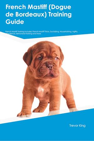 Bog, hæftet French Mastiff (Dogue de Bordeaux) Training Guide French Mastiff Training Includes: French Mastiff Tricks, Socializing, Housetraining, Agility, Obedie af Trevor King