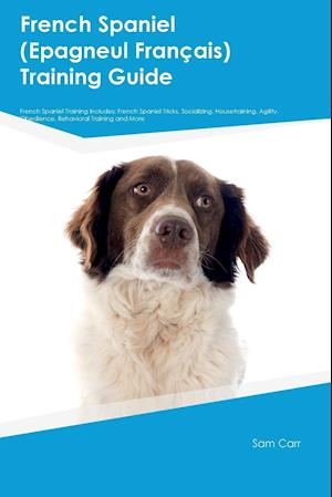 French Spaniel (Epagneul Franþais) Training Guide French Spaniel Training Includes: French Spaniel Tricks, Socializing, Housetraining, Agility, Obedie