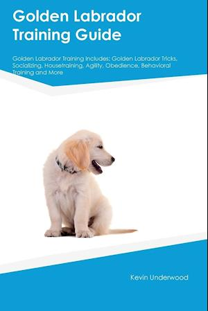Golden Labrador Training Guide Golden Labrador Training Includes: Golden Labrador Tricks, Socializing, Housetraining, Agility, Obedience, Behavioral T