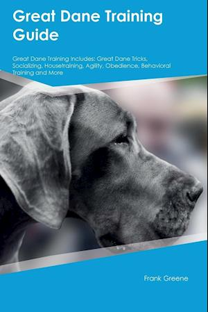 Great Dane Training Guide Great Dane Training Includes: Great Dane Tricks, Socializing, Housetraining, Agility, Obedience, Behavioral Training and Mor