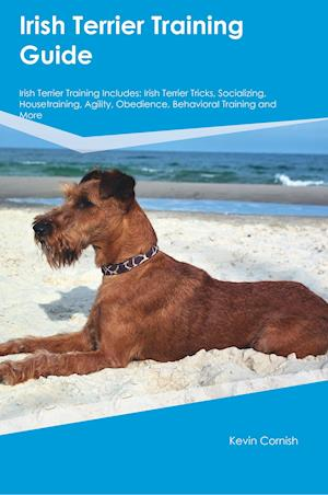Bog, hæftet Irish Terrier Training Guide Irish Terrier Training Includes: Irish Terrier Tricks, Socializing, Housetraining, Agility, Obedience, Behavioral Trainin af Kevin Cornish