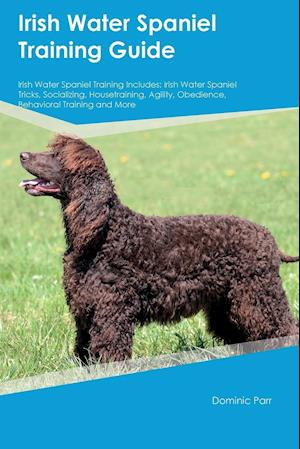 Bog, hæftet Irish Water Spaniel Training Guide Irish Water Spaniel Training Includes: Irish Water Spaniel Tricks, Socializing, Housetraining, Agility, Obedience, af Dominic Parr