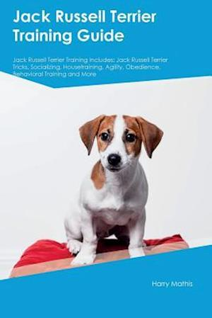 Jack Russell Terrier Training Guide Jack Russell Terrier Training Includes: Jack Russell Terrier Tricks, Socializing, Housetraining, Agility, Obedienc