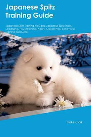 Bog, hæftet Japanese Spitz Training Guide Japanese Spitz Training Includes: Japanese Spitz Tricks, Socializing, Housetraining, Agility, Obedience, Behavioral Trai af Blake Clark