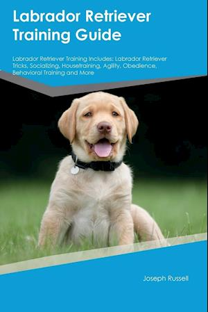 Bog, hæftet Labrador Retriever Training Guide Labrador Retriever Training Includes: Labrador Retriever Tricks, Socializing, Housetraining, Agility, Obedience, Beh af Joseph Russell
