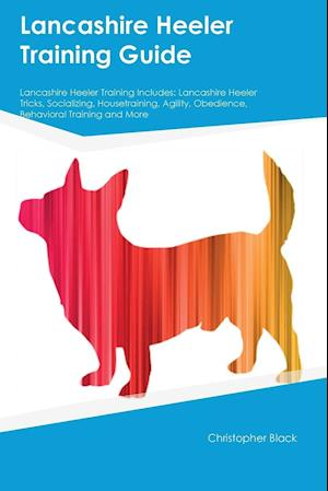 Lancashire Heeler Training Guide Lancashire Heeler Training Includes: Lancashire Heeler Tricks, Socializing, Housetraining, Agility, Obedience, Behavi