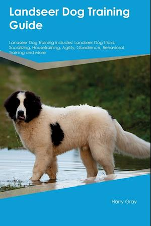 Bog, hæftet Landseer Dog Training Guide Landseer Dog Training Includes: Landseer Dog Tricks, Socializing, Housetraining, Agility, Obedience, Behavioral Training a af Harry Gray