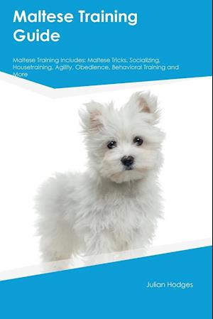 Bog, hæftet Maltese Training Guide Maltese Training Includes: Maltese Tricks, Socializing, Housetraining, Agility, Obedience, Behavioral Training and More af Julian Hodges