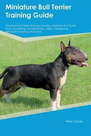 Bog, hæftet Miniature Bull Terrier Training Guide Miniature Bull Terrier Training Includes: Miniature Bull Terrier Tricks, Socializing, Housetraining, Agility, Ob af Harry Tucker