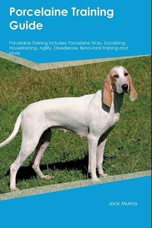Bog, hæftet Porcelaine Training Guide Porcelaine Training Includes: Porcelaine Tricks, Socializing, Housetraining, Agility, Obedience, Behavioral Training and Mor af John Marsh