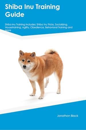 Bog, hæftet Shiba Inu Training Guide Shiba Inu Training Includes: Shiba Inu Tricks, Socializing, Housetraining, Agility, Obedience, Behavioral Training and More af Gavin North
