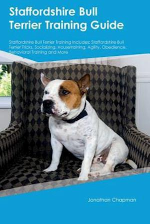 Staffordshire Bull Terrier Training Guide Staffordshire Bull Terrier Training Includes: Staffordshire Bull Terrier Tricks, Socializing, Housetraining,