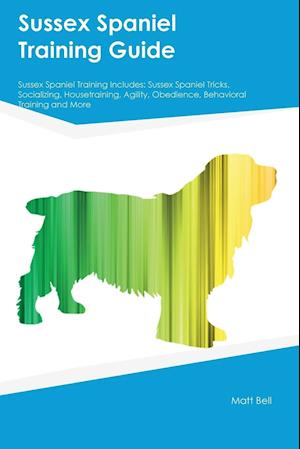 Bog, hæftet Sussex Spaniel Training Guide Sussex Spaniel Training Includes: Sussex Spaniel Tricks, Socializing, Housetraining, Agility, Obedience, Behavioral Trai af Joseph Smith