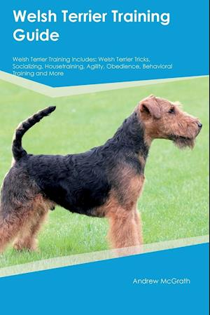 Bog, hæftet Welsh Terrier Training Guide Welsh Terrier Training Includes: Welsh Terrier Tricks, Socializing, Housetraining, Agility, Obedience, Behavioral Trainin af Andrew McGrath
