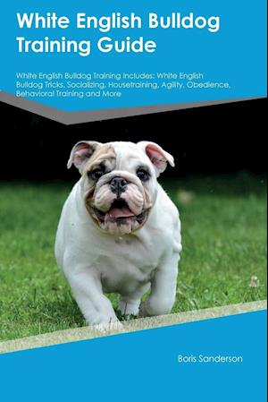 Bog, hæftet White English Bulldog Training Guide White English Bulldog Training Includes: White English Bulldog Tricks, Socializing, Housetraining, Agility, Obedi af Boris Sanderson