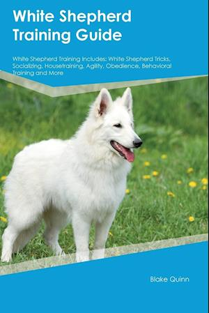 Bog, hæftet White Shepherd Training Guide White Shepherd Training Includes: White Shepherd Tricks, Socializing, Housetraining, Agility, Obedience, Behavioral Trai af Blake Quinn