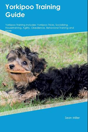 Bog, hæftet Yorkipoo Training Guide Yorkipoo Training Includes: Yorkipoo Tricks, Socializing, Housetraining, Agility, Obedience, Behavioral Training and More af Sean Miller