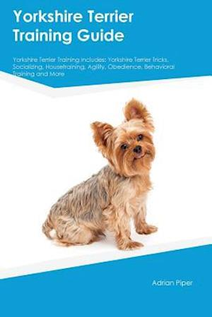 Yorkshire Terrier Training Guide Yorkshire Terrier Training Includes: Yorkshire Terrier Tricks, Socializing, Housetraining, Agility, Obedience, Behavi