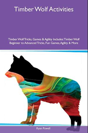 Timber Wolf Activities Timber Wolf Tricks, Games & Agility Includes: Timber Wolf Beginner to Advanced Tricks, Fun Games, Agility & More
