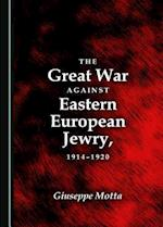 The Great War Against Eastern European Jewry, 1914-1920