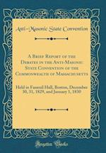A Brief Report of the Debates in the Anti-Masonic State Convention of the Commonwealth of Massachusetts