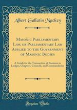 Masonic Parliamentary Law, or Parliamentary Law Applied to the Government of Masonic Bodies