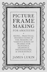 Picture Frame Making for Amateurs - Being Practical Instructions in the Making of Various Kinds of Frames for Paintings, Drawings, Photographs, and En