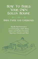 How to Build Your Own Doll's House, Using Paper and Cardboard. Step-By-Step Instructions on Constructing a Doll's House, Indoor and Outdoor Furniture,