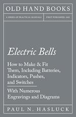 Electric Bells - How to Make & Fit Them, Including Batteries, Indicators, Pushes, and Switches - With Numerous Engravings and Diagrams