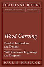 Wood Carving - Practical Instructions and Designs - With Numerous Engravings and Diagrams