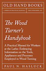 The Wood Turner's Handybook - A Practical Manual for Workers at the Lathe: Embracing Information on the Tools, Appliances and Processes Employed in Wo