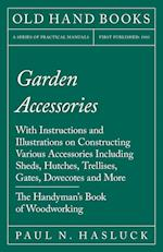 Garden Accessories - With Instructions and Illustrations on Constructing Various Accessories Including Sheds, Hutches, Trellises, Gates, Dovecotes and