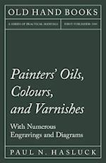 Painters' Oils, Colours, and Varnishes - With Numerous Engraving and Diagrams
