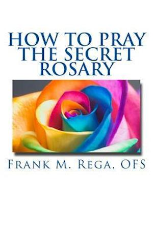Bog, paperback How to Pray the Secret Rosary af Frank M. Rega Ofs