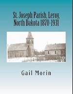 St. Joseph Parish, Leroy, North Dakota 1870-1931 af Gail Morin