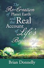 The Re-Creation of Planet Earth and the Real Account of Life's Beginnings: A Compelling Analysis of Creation, Evolution, the Big Bang, God, Jesus, and