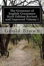The Grammar of English Grammars Sixth Edition Revised and Improved Volume I af Goold Brown