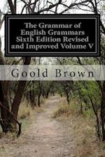 The Grammar of English Grammars Sixth Edition Revised and Improved Volume V