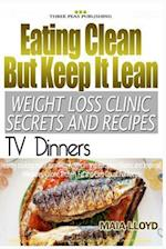 Eating Clean But Keep It Lean Weight Loss Clinic Secrets and Recipes ? TV Dinne