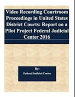 Video Recording Courtroom Proceedings in United States District Courts