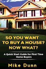 So You Want to Buy a House? Now What? af MR Mike Dunn