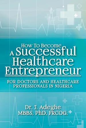 Bog, paperback How to Become a Successful Healthcare Entrepreneur af Phd Frcog Dr J. Adeghe