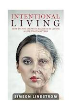 Intentional Living - How to Not Die with Regrets by Living a Life That Matters