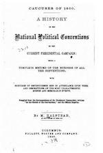 Caucuses of 1860. a History of the National Political Conventions of the Current Presidential Campaign, Being a Complete Record of the Business of All