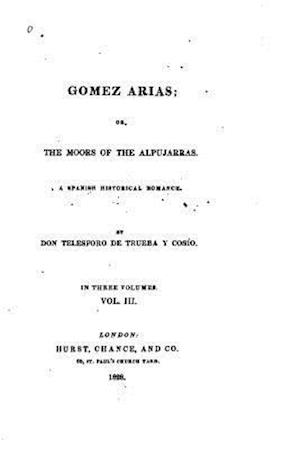 Gomez Arias, Or, the Moors of the Alpujarras, a Spanish Historical Romance - Vol. III