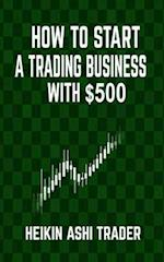 How to Start a Trading Business with $500 af Heikin Ashi Trader