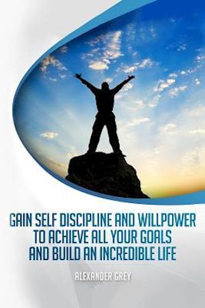 Bog, paperback Gain Self Discipline and Willpower to Achieve All Your Goals and Build an Incredible Life af Alexander Grey